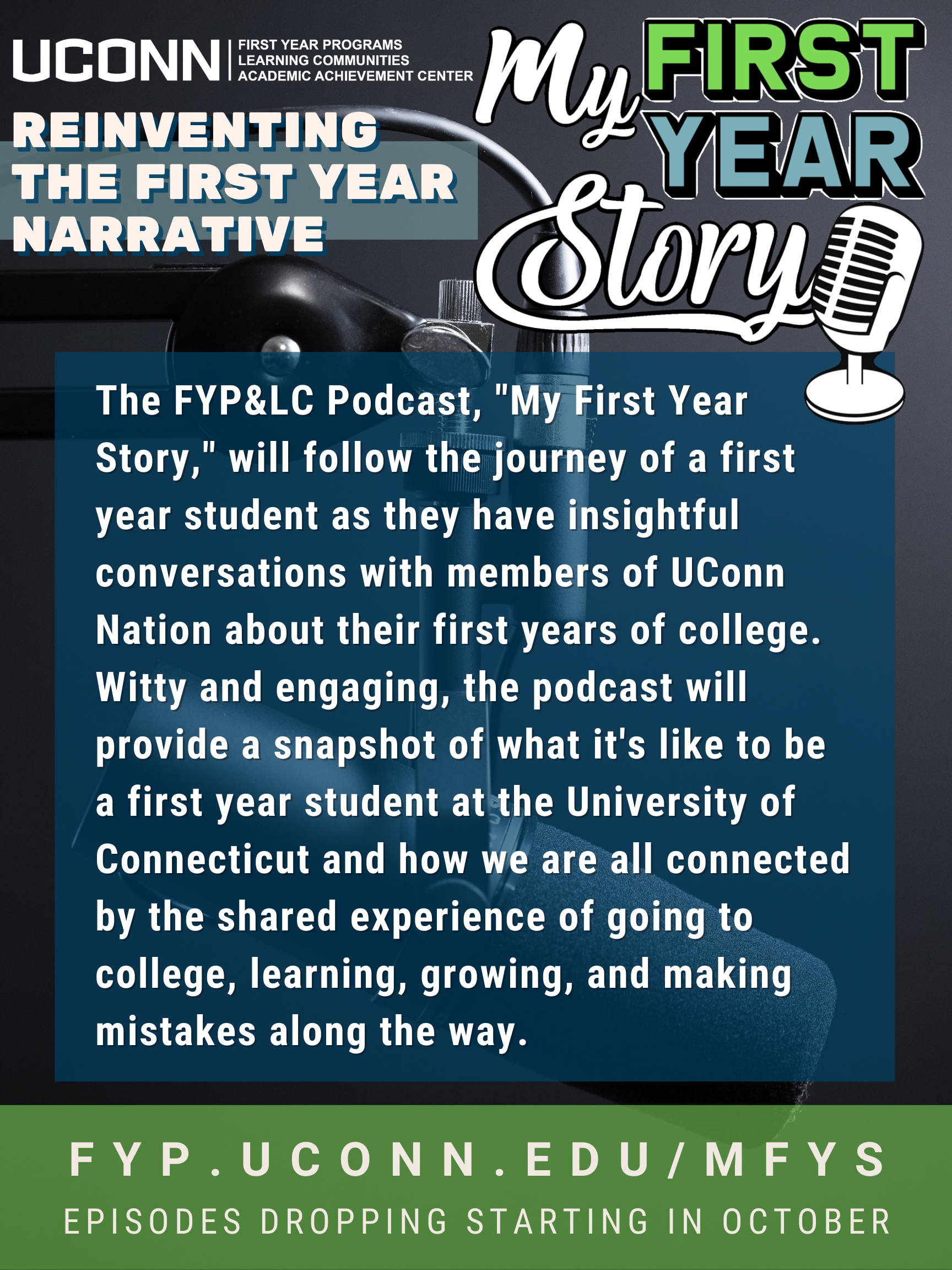 """Podcast Description: The FYP&LC Podcast, """"My First Year Story,"""" will follow the journey of a first year student as they have insightful conversations with members of UConn Nation about their first years of college. Witty and engaging, the podcast will provide a snapshot of what it's like to be a first year student at the University of Connecticut and how we are all connected by the shared experience of going to college, learning, growing, and making mistakes along the way."""